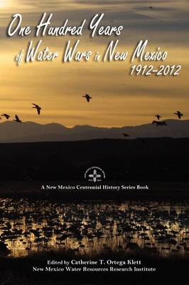 One Hundred Years of Water Wars in New Mexico, 1912-2012 by Catherine T Ortega Klett
