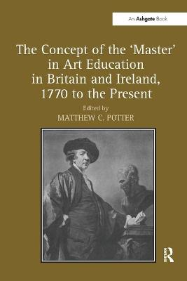 Concept of the 'Master' in Art Education in Britain and Ireland, 1770 to the Present. Matthew Potter book