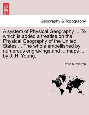 A System of Physical Geography ... to Which Is Added a Treatise on the Physical Geography of the United States ... the Whole Embellished by Numerous Engravings and ... Maps ... by J. H. Young. by David M Warren