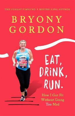 Eat, Drink, Run. by Bryony Gordon
