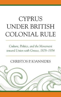 Cyprus under British Colonial Rule: Culture, Politics, and the Movement toward Union with Greece, 1878-1954 by Christos P. Ioannides
