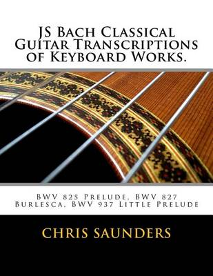 Js Bach Classical Guitar Transcriptions of Keyboard Works. by MR Chris D Saunders
