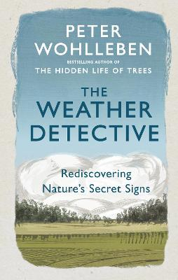The Weather Detective: Rediscovering Nature's Secret Signs by Peter Wohlleben
