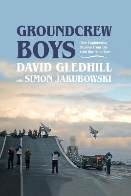 Groundcrew Boys: True Engineering Stories from the Cold War Front Line by David Gledhill