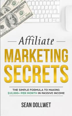 Affiliate Marketing: Secrets - The Simple Formula To Making $10,000+ Per Month In Passive Income (How to Make Money Online, Social Media Marketing, Blogging) by Sean Dollwet