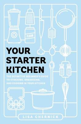 Your Starter Kitchen: The Definitive Beginner's Guide to Stocking, Organizing, and Cooking in Your Kitchen by Lisa Chernick