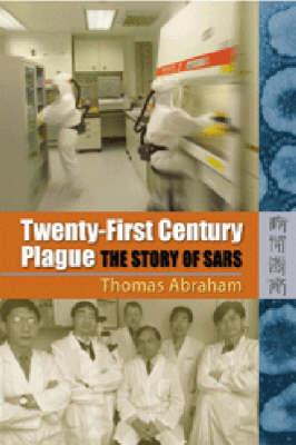 Twenty First Century Plague: the Story of SARS by Thomas Abraham