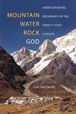 Mountain, Water, Rock, God: Understanding Kedarnath in the Twenty-First Century by Luke Whitmore