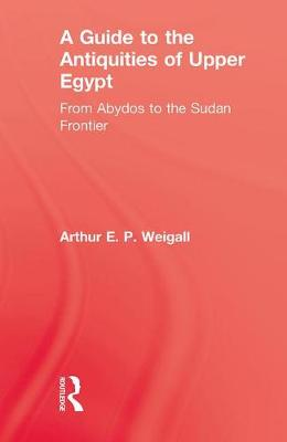 A Guide to the Antiquities of Upper Egypt by Arthur E. P. Weigall