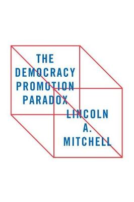 The Democracy Promotion Paradox by Lincoln A. Mitchell