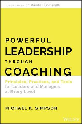 Powerful Leadership Through Coaching: Principles, Practices, and Tools for Leaders and Managers at Every Level by Michael K. Simpson