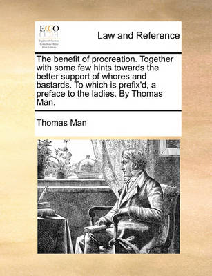 The Benefit of Procreation. Together with Some Few Hints Towards the Better Support of Whores and Bastards. to Which Is Prefix'd, a Preface to the Ladies. by Thomas Man by Thomas Man