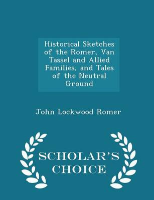 Historical Sketches of the Romer, Van Tassel and Allied Families, and Tales of the Neutral Ground - Scholar's Choice Edition by John Lockwood Romer
