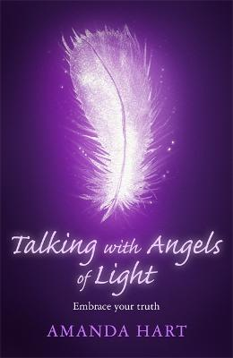 Talking with Angels of Light: Embrace your Truth by Amanda Hart