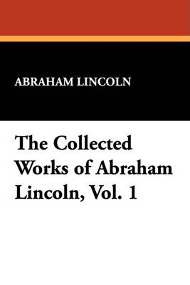 The Collected Works of Abraham Lincoln, Vol. 1 by Abraham Lincoln
