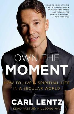Own The Moment: How to Live a Spiritual Life in a Secular World by Carl Lentz