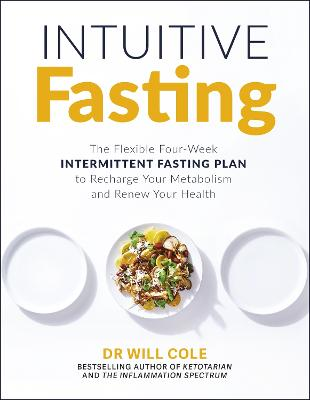 Intuitive Fasting: The Flexible Four-Week Intermittent Fasting Plan to Recharge Your Metabolism and Renew Your Health by Dr Will Cole