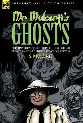 Mr. Mukerji's Ghosts - Supernatural Tales from the British Raj Period by India's Ghost Story Collector by S Mukerji