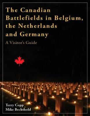 The Canadian Battlefields in Belgium, the Netherlands, & Germany by Terry Copp