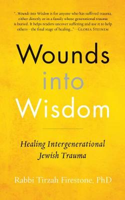Wounds Into Wisdom: Healing Intergenerational Jewish Trauma by Tirzah Firestone