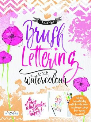 Brush Lettering and Watercolour: Write Beautifully With Brush Pens, Exclusive Ideas for Every Occasion by Katja Haas