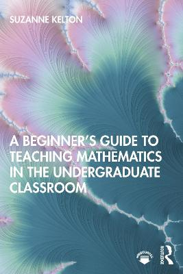 A Beginner's Guide to Teaching Mathematics in the Undergraduate Classroom by Suzanne Kelton