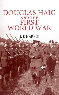 Douglas Haig and the First World War by J. P. Harris