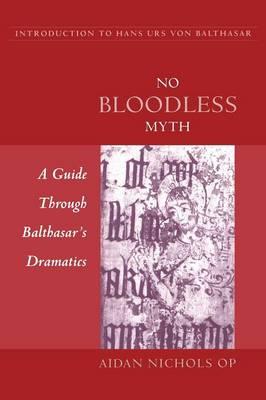 No Bloodless Myth: A Guide Through Balthasar's Dramatics by Aidan Nichols