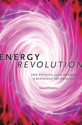 Energy Revolution: The Physics and the Promise of Efficient Technology by Mara Prentiss