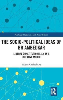 The Socio-political Ideas of BR Ambedkar: Liberal constitutionalism in a creative mould by Bidyut Chakrabarty