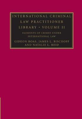International Criminal Law Practitioner Library: Volume 2, Elements of Crimes under International Law by Gideon Boas