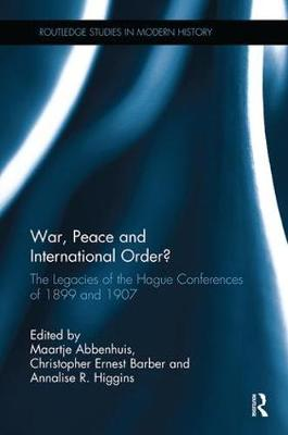 War, Peace and International Order?: The Legacies of the Hague Conferences of 1899 and 1907 by Maartje Abbenhuis