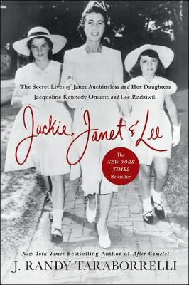 Jackie, Janet & Lee: The Secret Lives of Janet Auchincloss and Her Daughters, Jacqueline Kennedy Onassis and Lee Radziwill by J. Randy Taraborrelli