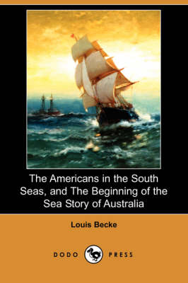 Americans in the South Seas, and the Beginning of the Sea Story of Australia (Dodo Press) by Louis Becke