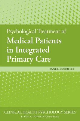 Psychological Treatment of Medical Patients in Integrated Primary Care by Anne C. Dobmeyer