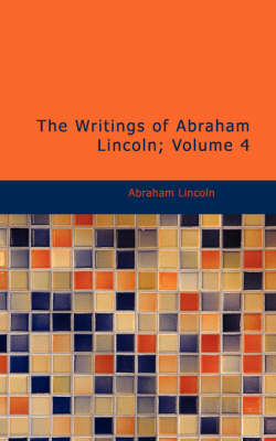 The The Writings of Abraham Lincoln, Volume 4 by Abraham Lincoln