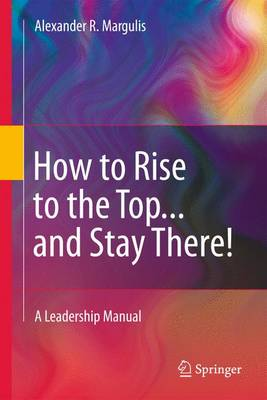 How to Rise to the Top...and Stay There! by Alexander R. Margulis