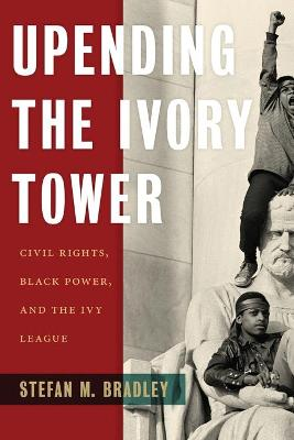 Upending the Ivory Tower: Civil Rights, Black Power, and the Ivy League book