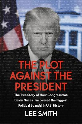 The Plot Against the President: The True Story of How Congressman Devin Nunes Uncovered the Biggest Political Scandal in US History by Lee Smith