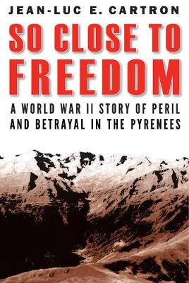 So Close to Freedom: A World War II Story of Peril and Betrayal in the Pyrenees by Jean-Luc E Cartron