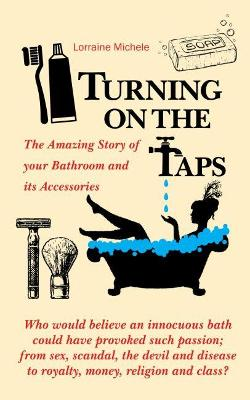 Turning On The Taps - The Amazing Story of your Bathroom and its Accessories by Lorraine Michele