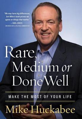 Rare, Medium, or Done Well: Make the Most of Your Life by Mike Huckabee