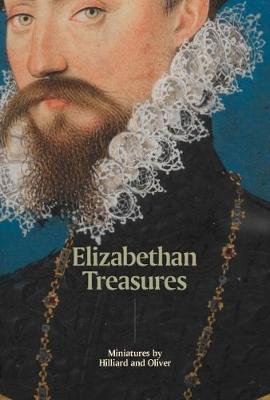 Elizabethan Treasures: Miniatures by Hilliard and Oliver by Catharine MacLeod