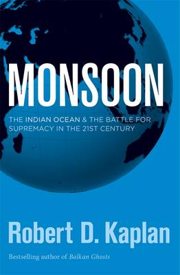 Monsoon: The Indian Ocean And The Battle For Supremacy In The 21St Century by Robert D Kaplan
