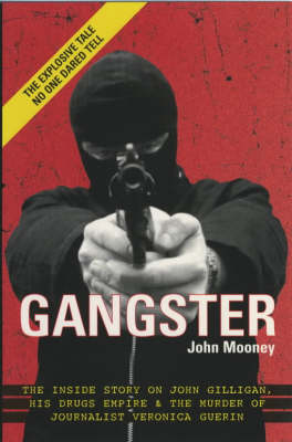 Gangster: The Inside Story of John Gilligan, His Drugs Empire and the Murder of Journalist Veronica Guerin by John Mooney