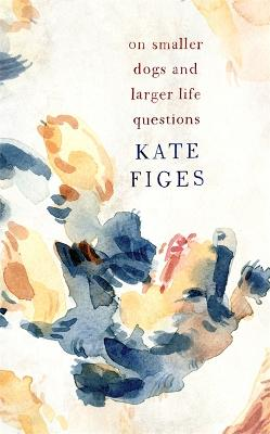 On Smaller Dogs and Larger Life Questions by Kate Figes