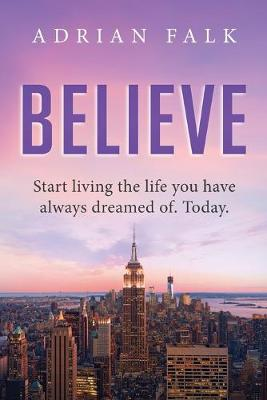 Believe: Start Living the Life You Have Always Dreamed Of. Today. by Adrian Falk