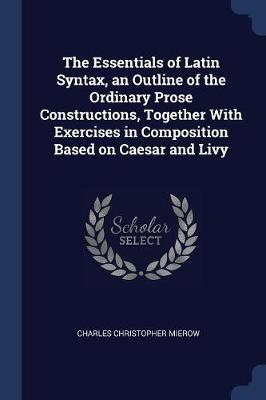 The Essentials of Latin Syntax, an Outline of the Ordinary Prose Constructions, Together with Exercises in Composition Based on Caesar and Livy by Charles Christopher Mierow