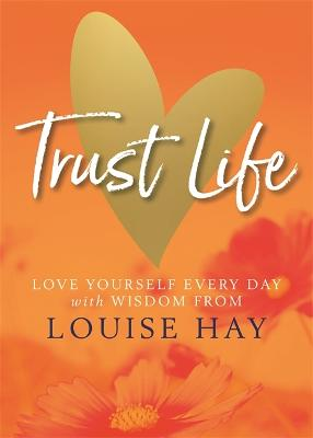 Trust Life: Love Yourself Every Day with Wisdom from Louise Hay by Louise Hay