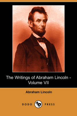The Writings of Abraham Lincoln, Volume 7 by Abraham Lincoln